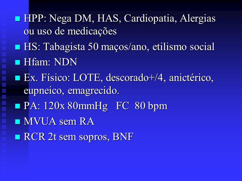HPP: Nega DM, HAS, Cardiopatia, Alergias ou uso de medicações HPP: Nega DM, HAS, Cardiopatia, Alergias ou uso de medicações HS: Tabagista 50 maços/ano