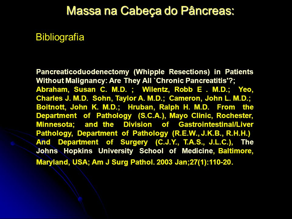 Massa na Cabeça do Pâncreas: Pancreaticoduodenectomy (Whipple Resections) in Patients Without Malignancy: Are They All `Chronic Pancreatitis ?; Abraham, Susan C.