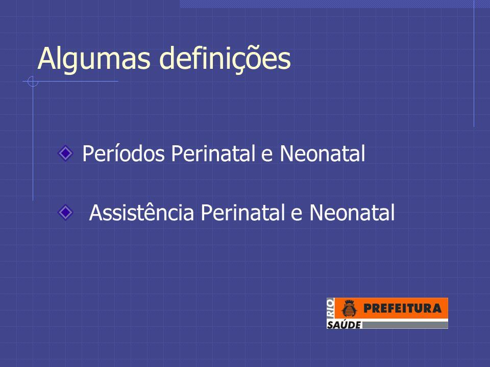 Algumas definições Períodos Perinatal e Neonatal Assistência Perinatal e Neonatal