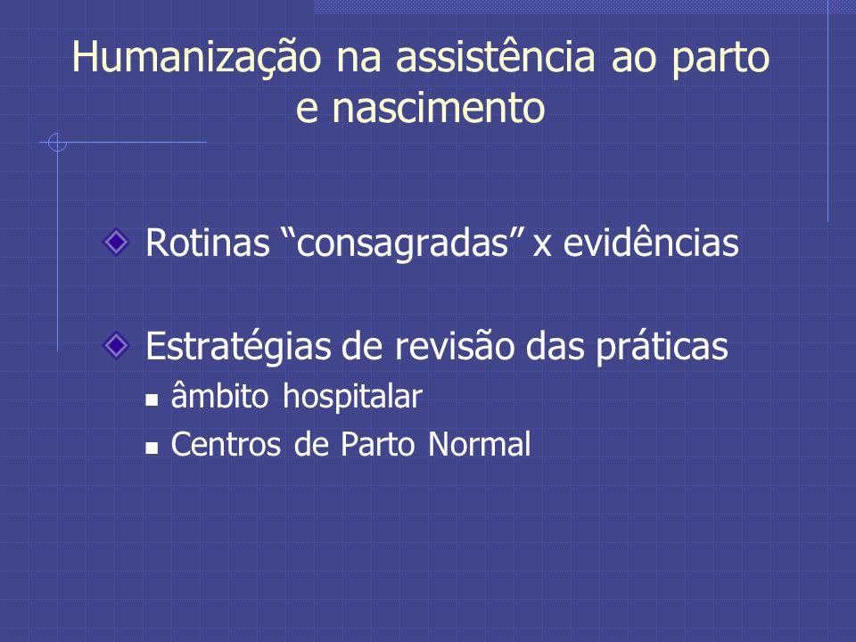 Humanização na assistência ao parto e nascimento Rotinas consagradas x evidências Estratégias de revisão das práticas âmbito hospitalar Centros de Parto Normal