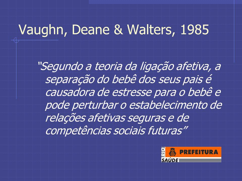 Vaughn, Deane & Walters, 1985 Segundo a teoria da ligação afetiva, a separação do bebê dos seus pais é causadora de estresse para o bebê e pode perturbar o estabelecimento de relações afetivas seguras e de competências sociais futuras