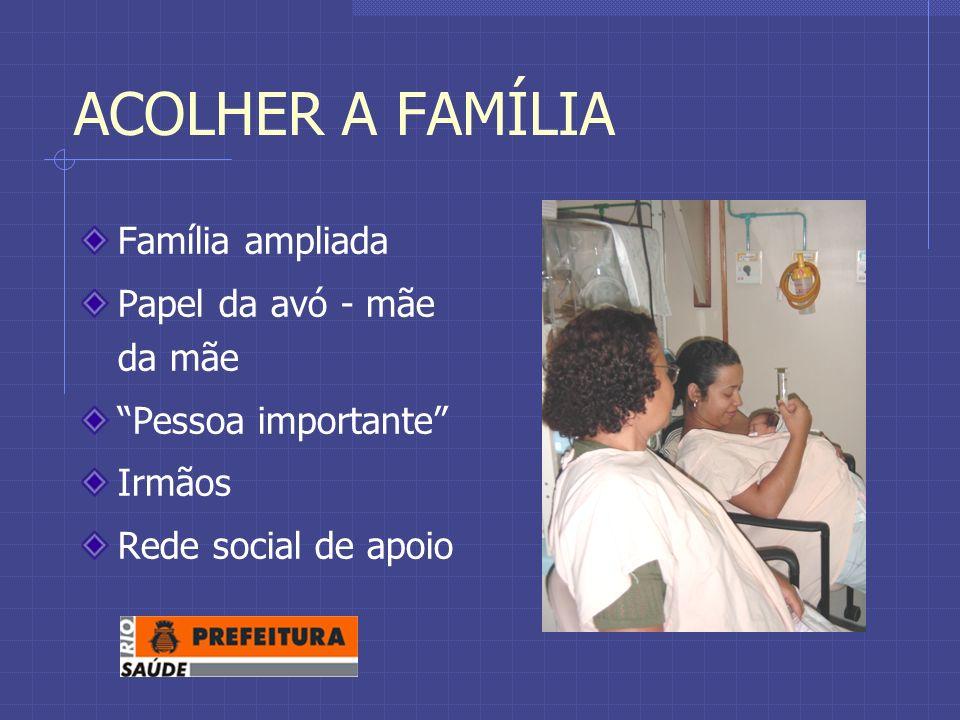 ACOLHER A FAMÍLIA Família ampliada Papel da avó - mãe da mãe Pessoa importante Irmãos Rede social de apoio