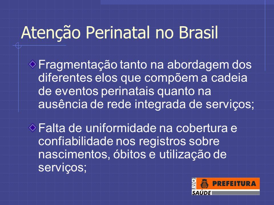 Atenção Perinatal no Brasil Fragmentação tanto na abordagem dos diferentes elos que compõem a cadeia de eventos perinatais quanto na ausência de rede integrada de serviços; Falta de uniformidade na cobertura e confiabilidade nos registros sobre nascimentos, óbitos e utilização de serviços;
