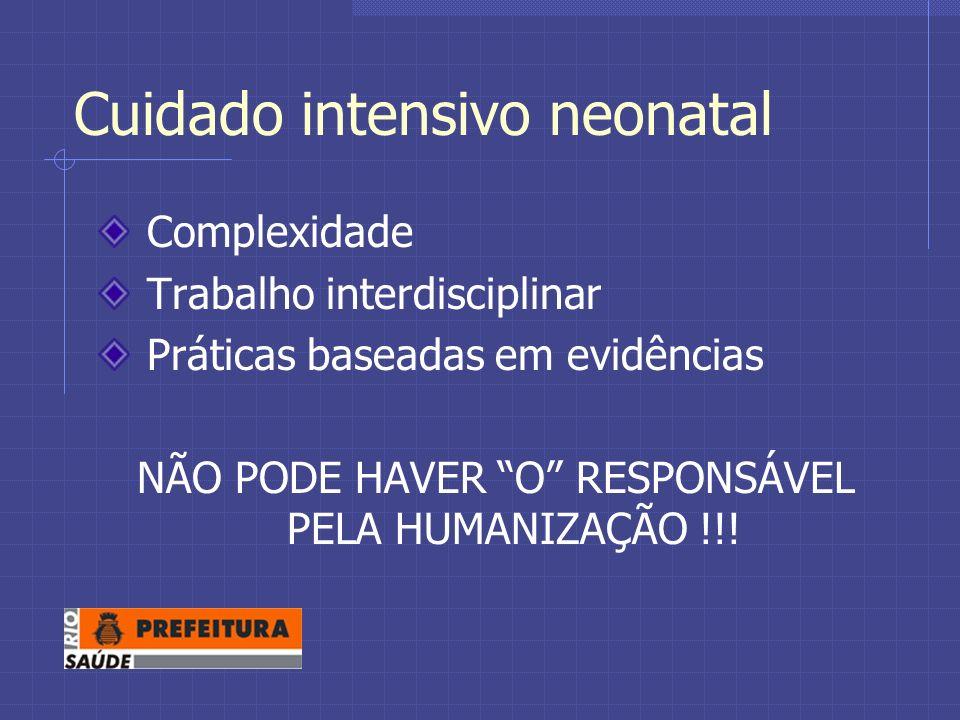 Cuidado intensivo neonatal Complexidade Trabalho interdisciplinar Práticas baseadas em evidências NÃO PODE HAVER O RESPONSÁVEL PELA HUMANIZAÇÃO !!!