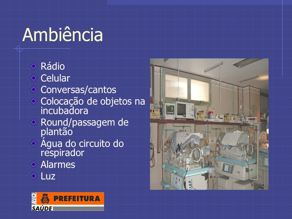 Ambiência Rádio Celular Conversas/cantos Colocação de objetos na incubadora Round/passagem de plantão Água do circuito do respirador Alarmes Luz