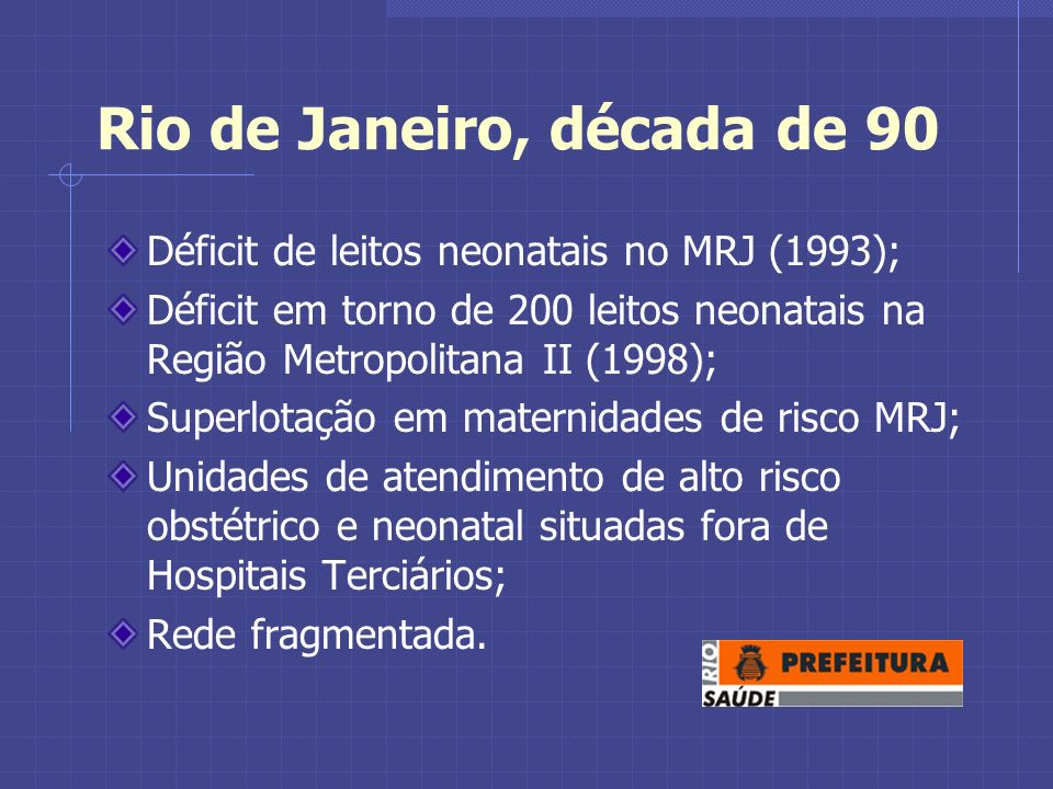 Rio de Janeiro, década de 90 Déficit de leitos neonatais no MRJ (1993); Déficit em torno de 200 leitos neonatais na Região Metropolitana II (1998); Superlotação em maternidades de risco MRJ; Unidades de atendimento de alto risco obstétrico e neonatal situadas fora de Hospitais Terciários; Rede fragmentada.