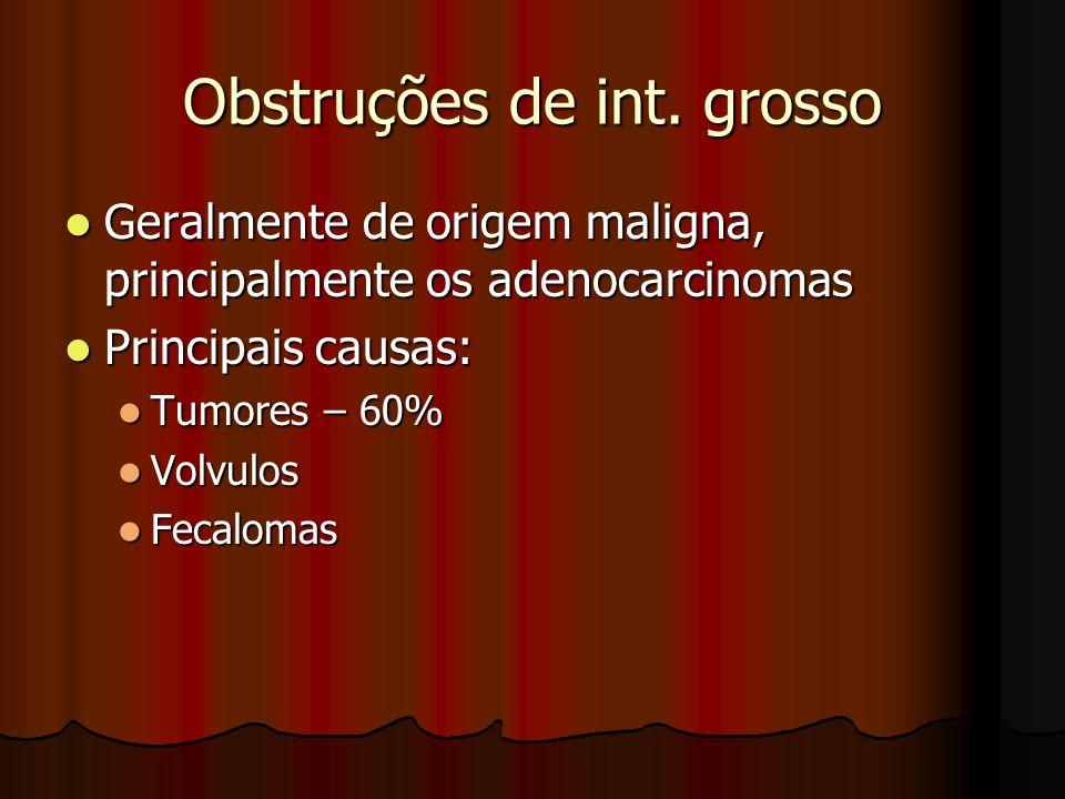 Obstruções de int. grosso Geralmente de origem maligna, principalmente os adenocarcinomas Geralmente de origem maligna, principalmente os adenocarcino