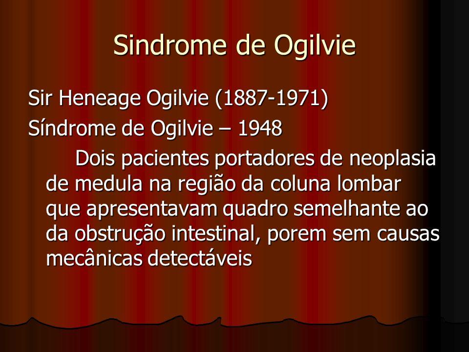 Sindrome de Ogilvie Sir Heneage Ogilvie (1887-1971) Síndrome de Ogilvie – 1948 Dois pacientes portadores de neoplasia de medula na região da coluna lo