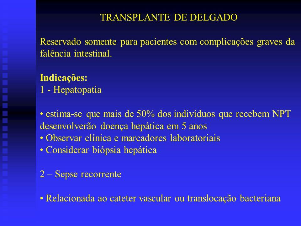 TRANSPLANTE DE DELGADO Reservado somente para pacientes com complicações graves da falência intestinal. Indicações: 1 - Hepatopatia estima-se que mais
