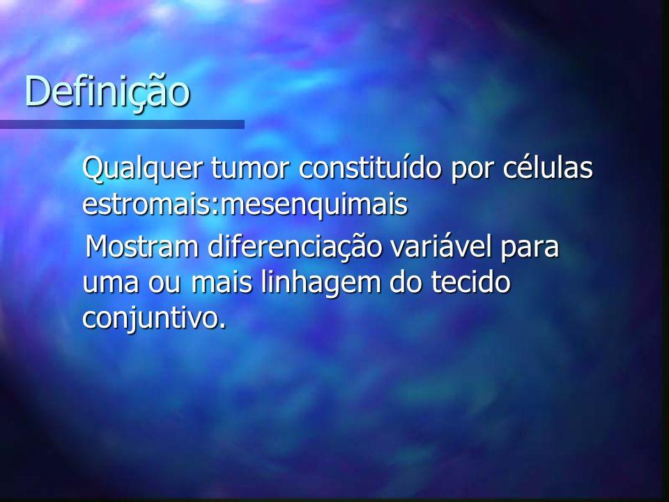Definição Qualquer tumor constituído por células estromais:mesenquimais Qualquer tumor constituído por células estromais:mesenquimais Mostram diferenciação variável para uma ou mais linhagem do tecido conjuntivo.
