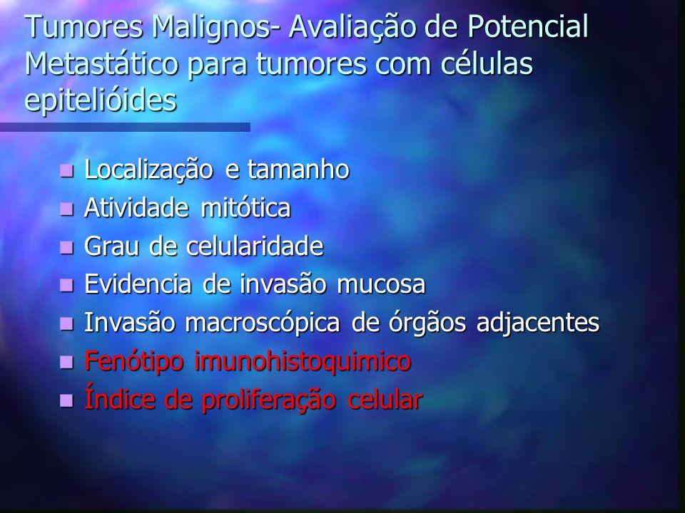 Tumores Malignos- Avaliação de Potencial Metastático para tumores com células epitelióides Localização e tamanho Localização e tamanho Atividade mitótica Atividade mitótica Grau de celularidade Grau de celularidade Evidencia de invasão mucosa Evidencia de invasão mucosa Invasão macroscópica de órgãos adjacentes Invasão macroscópica de órgãos adjacentes Fenótipo imunohistoquimico Fenótipo imunohistoquimico Índice de proliferação celular Índice de proliferação celular