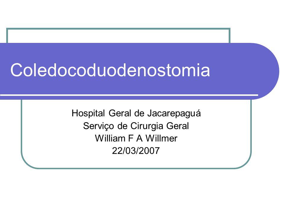 Coledocoduodenostomia Hospital Geral de Jacarepaguá Serviço de Cirurgia Geral William F A Willmer 22/03/2007