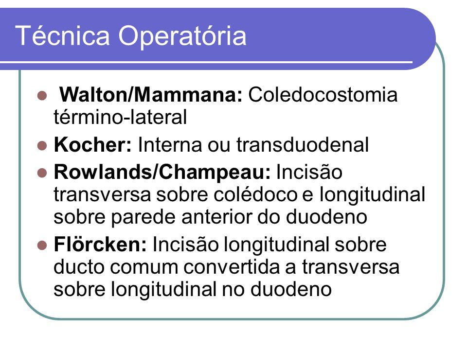 Técnica Operatória Walton/Mammana: Coledocostomia término-lateral Kocher: Interna ou transduodenal Rowlands/Champeau: Incisão transversa sobre colédoc