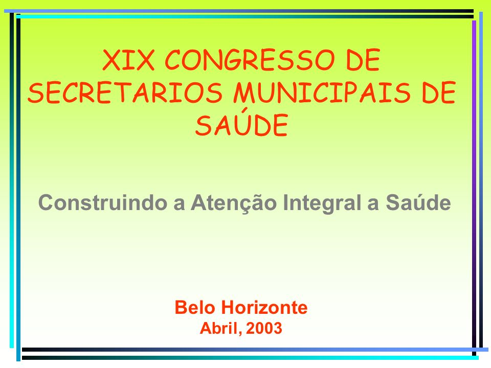XIX CONGRESSO DE SECRETARIOS MUNICIPAIS DE SAÚDE Construindo a Atenção Integral a Saúde Belo Horizonte Abril, 2003