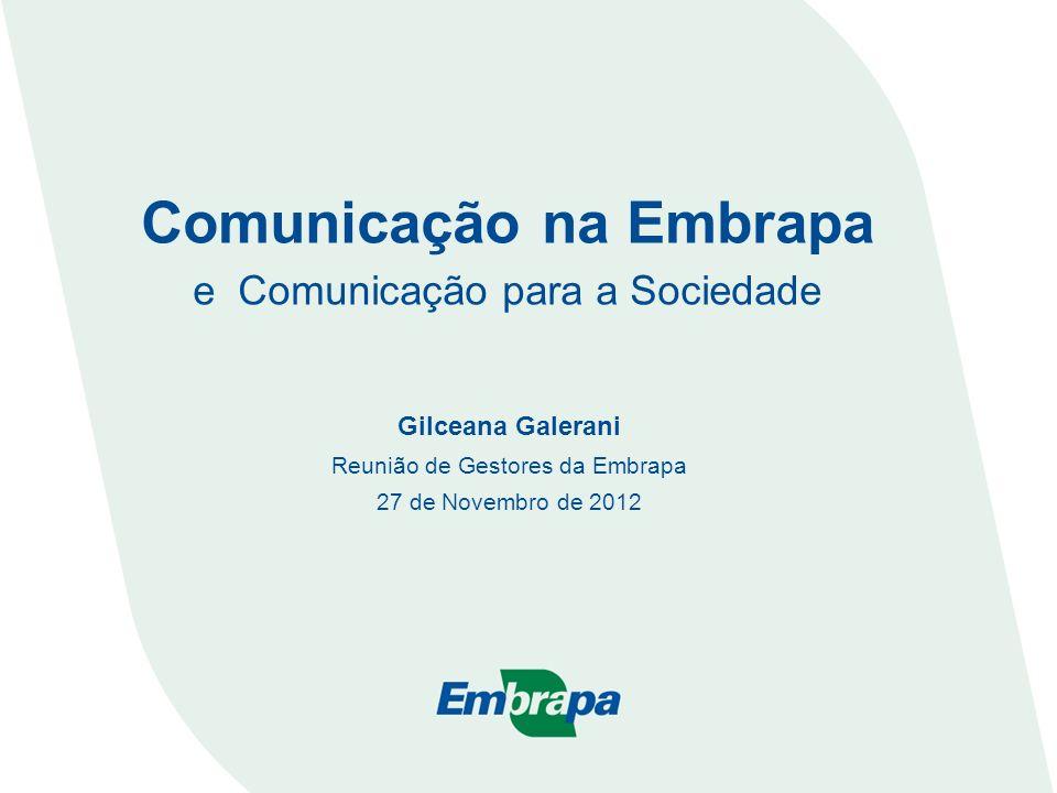 Comunicação na Embrapa e Comunicação para a Sociedade Gilceana Galerani Reunião de Gestores da Embrapa 27 de Novembro de 2012