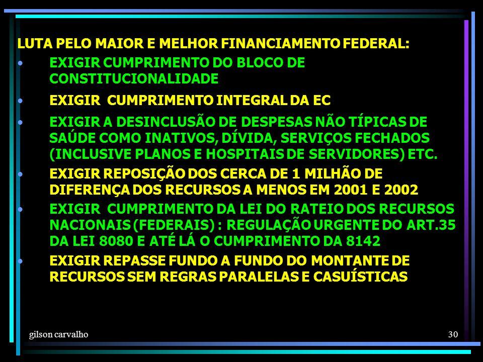 gilson carvalho 30 LUTA PELO MAIOR E MELHOR FINANCIAMENTO FEDERAL: EXIGIR CUMPRIMENTO DO BLOCO DE CONSTITUCIONALIDADE EXIGIR CUMPRIMENTO INTEGRAL DA EC EXIGIR A DESINCLUSÃO DE DESPESAS NÃO TÍPICAS DE SAÚDE COMO INATIVOS, DÍVIDA, SERVIÇOS FECHADOS (INCLUSIVE PLANOS E HOSPITAIS DE SERVIDORES) ETC.