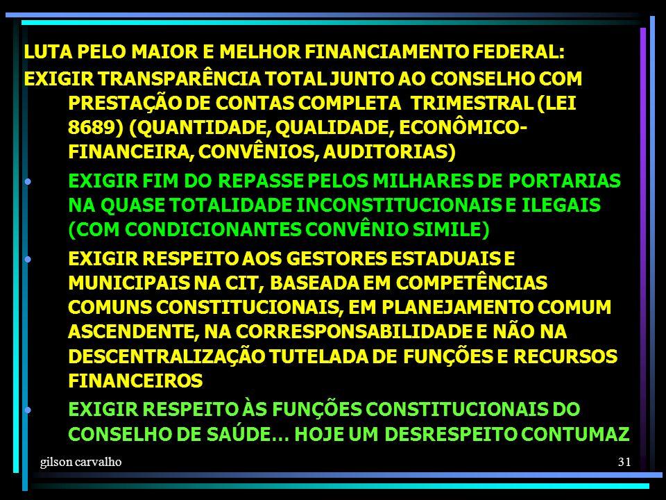 gilson carvalho 31 LUTA PELO MAIOR E MELHOR FINANCIAMENTO FEDERAL: EXIGIR TRANSPARÊNCIA TOTAL JUNTO AO CONSELHO COM PRESTAÇÃO DE CONTAS COMPLETA TRIMESTRAL (LEI 8689) (QUANTIDADE, QUALIDADE, ECONÔMICO- FINANCEIRA, CONVÊNIOS, AUDITORIAS) EXIGIR FIM DO REPASSE PELOS MILHARES DE PORTARIAS NA QUASE TOTALIDADE INCONSTITUCIONAIS E ILEGAIS (COM CONDICIONANTES CONVÊNIO SIMILE) EXIGIR RESPEITO AOS GESTORES ESTADUAIS E MUNICIPAIS NA CIT, BASEADA EM COMPETÊNCIAS COMUNS CONSTITUCIONAIS, EM PLANEJAMENTO COMUM ASCENDENTE, NA CORRESPONSABILIDADE E NÃO NA DESCENTRALIZAÇÃO TUTELADA DE FUNÇÕES E RECURSOS FINANCEIROS EXIGIR RESPEITO ÀS FUNÇÕES CONSTITUCIONAIS DO CONSELHO DE SAÚDE… HOJE UM DESRESPEITO CONTUMAZ
