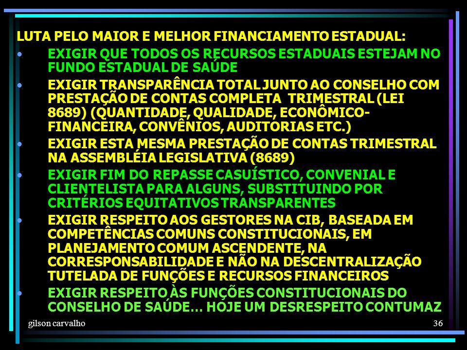 gilson carvalho 36 LUTA PELO MAIOR E MELHOR FINANCIAMENTO ESTADUAL: EXIGIR QUE TODOS OS RECURSOS ESTADUAIS ESTEJAM NO FUNDO ESTADUAL DE SAÚDE EXIGIR TRANSPARÊNCIA TOTAL JUNTO AO CONSELHO COM PRESTAÇÃO DE CONTAS COMPLETA TRIMESTRAL (LEI 8689) (QUANTIDADE, QUALIDADE, ECONÔMICO- FINANCEIRA, CONVÊNIOS, AUDITORIAS ETC.) EXIGIR ESTA MESMA PRESTAÇÃO DE CONTAS TRIMESTRAL NA ASSEMBLÉIA LEGISLATIVA (8689) EXIGIR FIM DO REPASSE CASUÍSTICO, CONVENIAL E CLIENTELISTA PARA ALGUNS, SUBSTITUINDO POR CRITÉRIOS EQUITATIVOS TRANSPARENTES EXIGIR RESPEITO AOS GESTORES NA CIB, BASEADA EM COMPETÊNCIAS COMUNS CONSTITUCIONAIS, EM PLANEJAMENTO COMUM ASCENDENTE, NA CORRESPONSABILIDADE E NÃO NA DESCENTRALIZAÇÃO TUTELADA DE FUNÇÕES E RECURSOS FINANCEIROS EXIGIR RESPEITO ÀS FUNÇÕES CONSTITUCIONAIS DO CONSELHO DE SAÚDE… HOJE UM DESRESPEITO CONTUMAZ