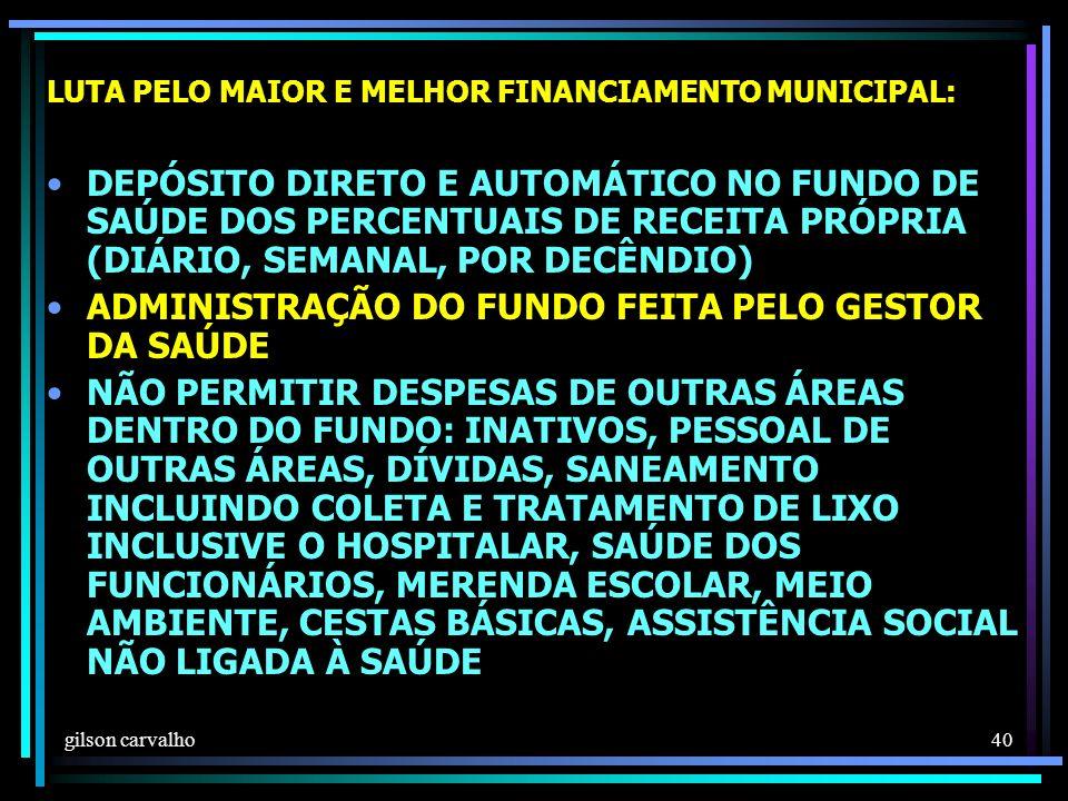 gilson carvalho 40 LUTA PELO MAIOR E MELHOR FINANCIAMENTO MUNICIPAL: DEPÓSITO DIRETO E AUTOMÁTICO NO FUNDO DE SAÚDE DOS PERCENTUAIS DE RECEITA PRÓPRIA (DIÁRIO, SEMANAL, POR DECÊNDIO) ADMINISTRAÇÃO DO FUNDO FEITA PELO GESTOR DA SAÚDE NÃO PERMITIR DESPESAS DE OUTRAS ÁREAS DENTRO DO FUNDO: INATIVOS, PESSOAL DE OUTRAS ÁREAS, DÍVIDAS, SANEAMENTO INCLUINDO COLETA E TRATAMENTO DE LIXO INCLUSIVE O HOSPITALAR, SAÚDE DOS FUNCIONÁRIOS, MERENDA ESCOLAR, MEIO AMBIENTE, CESTAS BÁSICAS, ASSISTÊNCIA SOCIAL NÃO LIGADA À SAÚDE