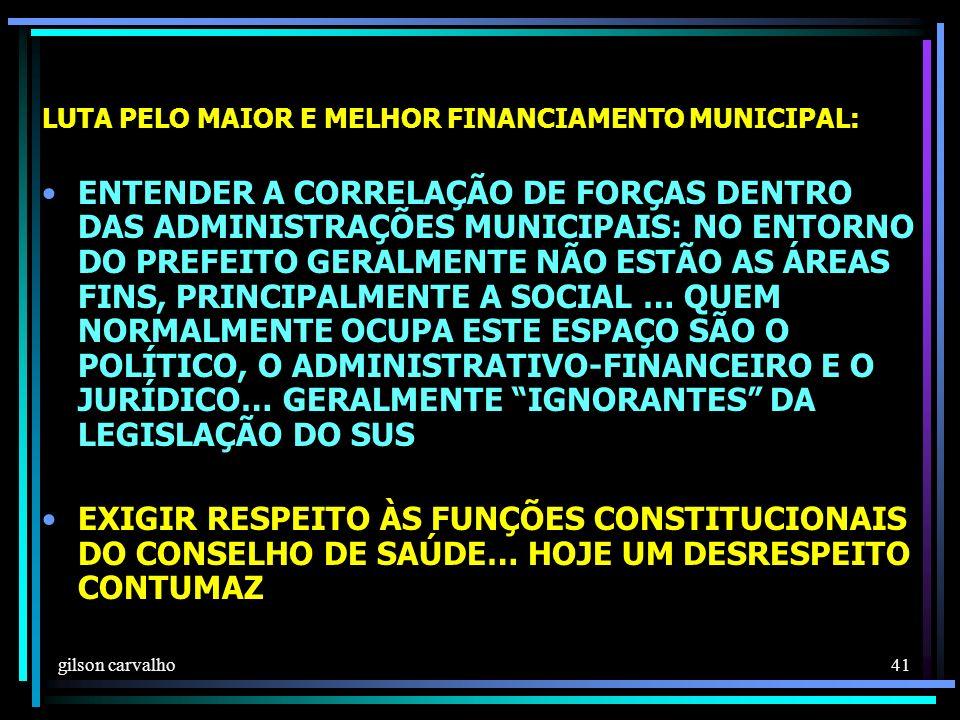 gilson carvalho 41 LUTA PELO MAIOR E MELHOR FINANCIAMENTO MUNICIPAL: ENTENDER A CORRELAÇÃO DE FORÇAS DENTRO DAS ADMINISTRAÇÕES MUNICIPAIS: NO ENTORNO DO PREFEITO GERALMENTE NÃO ESTÃO AS ÁREAS FINS, PRINCIPALMENTE A SOCIAL … QUEM NORMALMENTE OCUPA ESTE ESPAÇO SÃO O POLÍTICO, O ADMINISTRATIVO-FINANCEIRO E O JURÍDICO… GERALMENTE IGNORANTES DA LEGISLAÇÃO DO SUS EXIGIR RESPEITO ÀS FUNÇÕES CONSTITUCIONAIS DO CONSELHO DE SAÚDE… HOJE UM DESRESPEITO CONTUMAZ