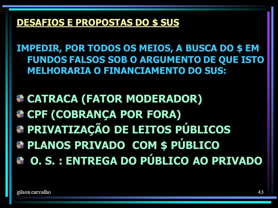 gilson carvalho 43 DESAFIOS E PROPOSTAS DO $ SUS IMPEDIR, POR TODOS OS MEIOS, A BUSCA DO $ EM FUNDOS FALSOS SOB O ARGUMENTO DE QUE ISTO MELHORARIA O FINANCIAMENTO DO SUS: CATRACA (FATOR MODERADOR) CPF (COBRANÇA POR FORA) PRIVATIZAÇÃO DE LEITOS PÚBLICOS PLANOS PRIVADO COM $ PÚBLICO O.