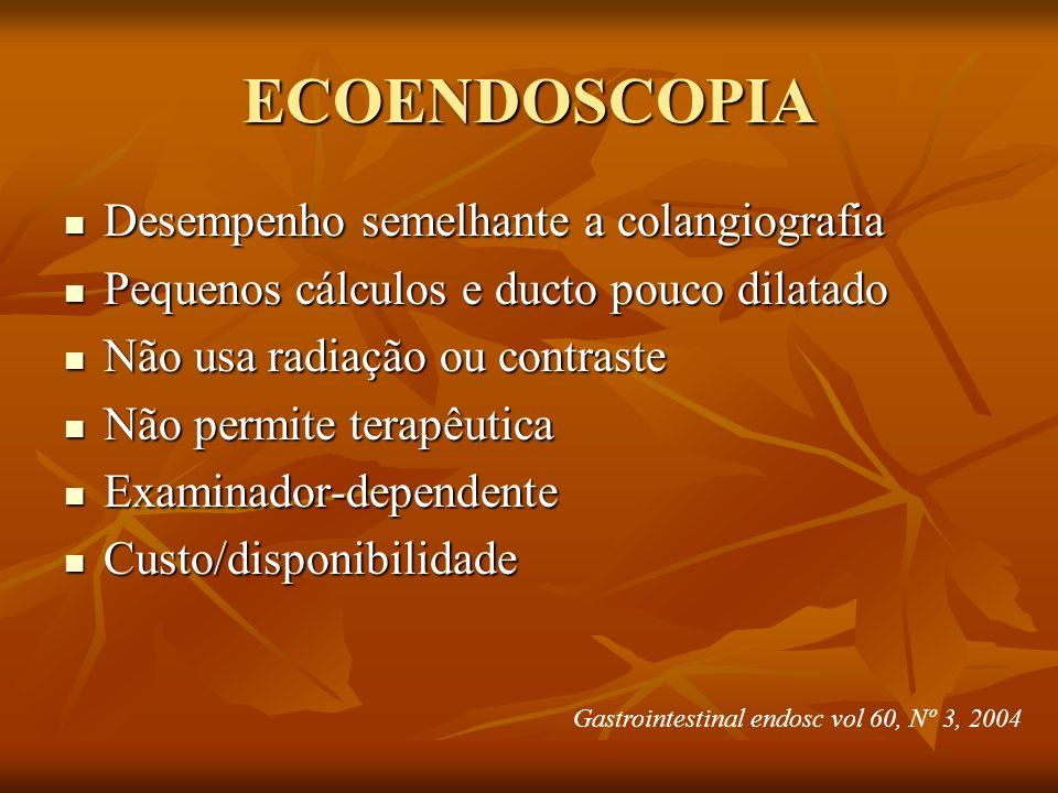 ECOENDOSCOPIA Desempenho semelhante a colangiografia Desempenho semelhante a colangiografia Pequenos cálculos e ducto pouco dilatado Pequenos cálculos