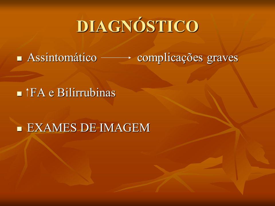 DIAGNÓSTICO Assintomático complicações graves Assintomático complicações graves FA e Bilirrubinas FA e Bilirrubinas EXAMES DE IMAGEM EXAMES DE IMAGEM