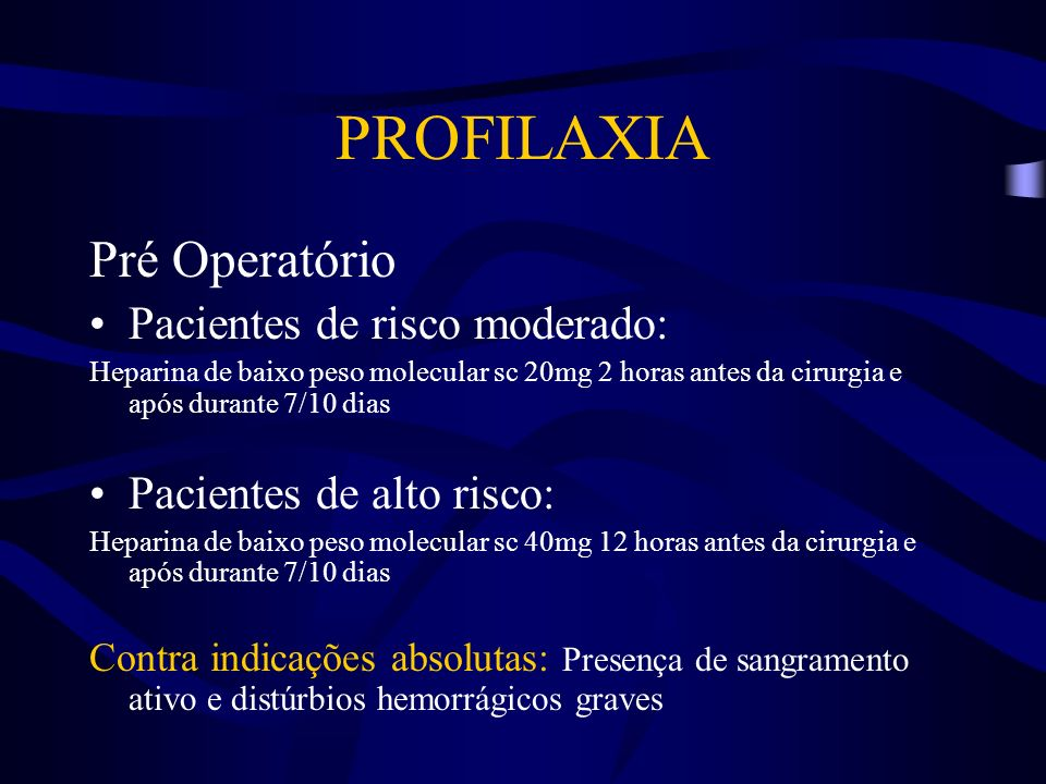 PROFILAXIA Pré Operatório Pacientes de risco moderado: Heparina de baixo peso molecular sc 20mg 2 horas antes da cirurgia e após durante 7/10 dias Pac
