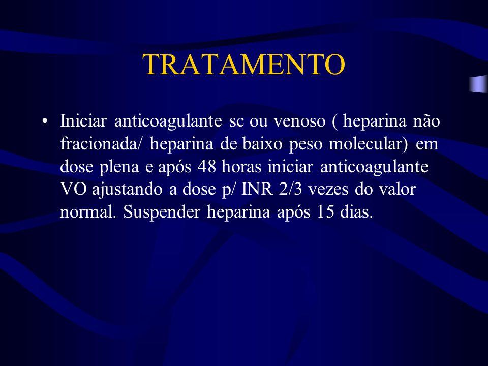 TRATAMENTO Iniciar anticoagulante sc ou venoso ( heparina não fracionada/ heparina de baixo peso molecular) em dose plena e após 48 horas iniciar anti