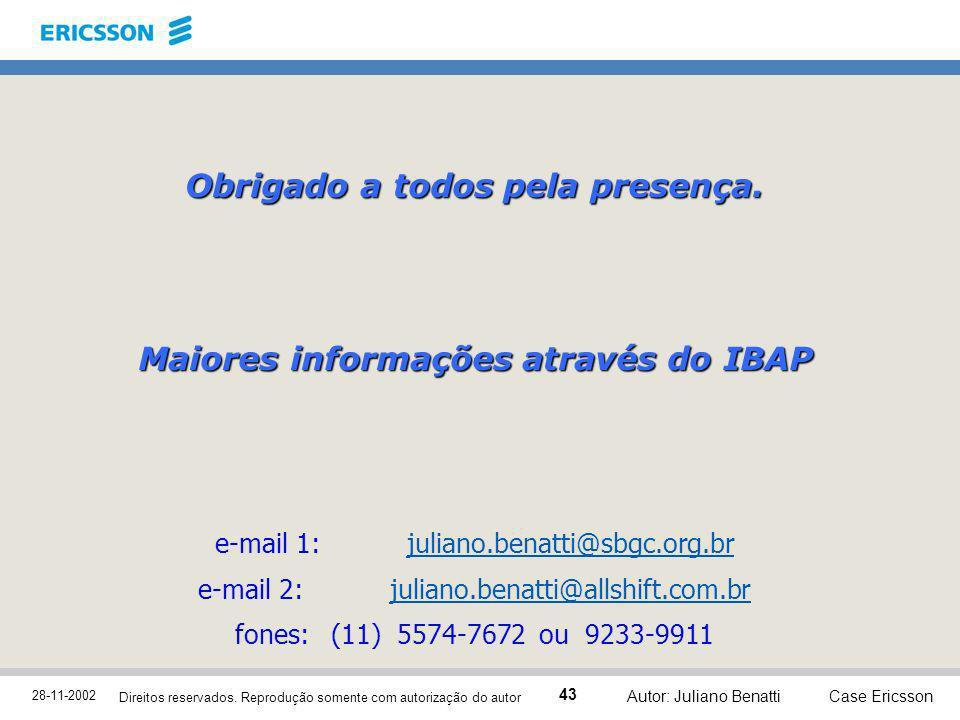 28-11-2002 Case Ericsson 43 Direitos reservados. Reprodução somente com autorização do autor Autor: Juliano Benatti Obrigado a todos pela presença. Ma