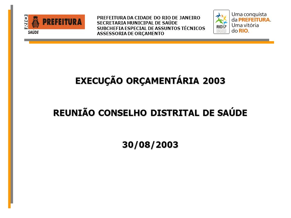 PREFEITURA DA CIDADE DO RIO DE JANEIRO SECRETARIA MUNICIPAL DE SAÚDE SUBCHEFIA ESPECIAL DE ASSUNTOS TÉCNICOS ASSESSORIA DE ORÇAMENTO ORÇAMENTO TOTAL SMSR$ 1.407.508.807,00 sendo: Fonte 100 (Tesouro Municipal) R$ 574.028.666,00 40,78% Fonte 194 (Transferências do SUS) R$ 751.137.728,00 53,37% Fonte 108 (Convênios com o Ministério da Saúde) R$ 15.158.582,00 1,08% Fonte 167 (Contribuições para Seguridade Social - FUNPREVI) R$ 64.223.029,00 4,56% Fonte 113 (Outras – Construção Maternidade Lourenço Jorge) R$ 2.960.802,00 0,21% EXERCÍCIO 2003 EXECUÇÃO ORÇAMENTÁRIA Posição em 28/08/03