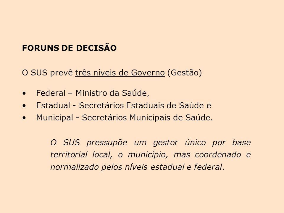 FORUNS DE DECISÃO O SUS prevê três níveis de Governo (Gestão) Federal – Ministro da Saúde, Estadual - Secretários Estaduais de Saúde e Municipal - Secretários Municipais de Saúde.