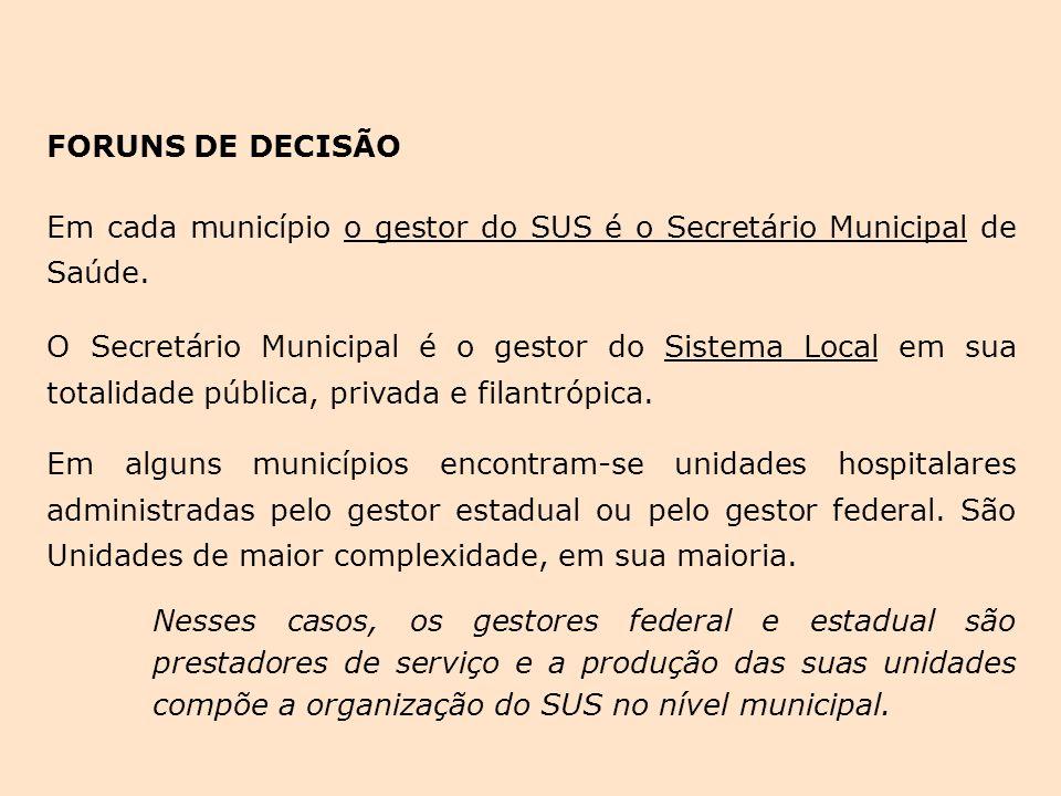 FORUNS DE DECISÃO Em cada município o gestor do SUS é o Secretário Municipal de Saúde. O Secretário Municipal é o gestor do Sistema Local em sua total