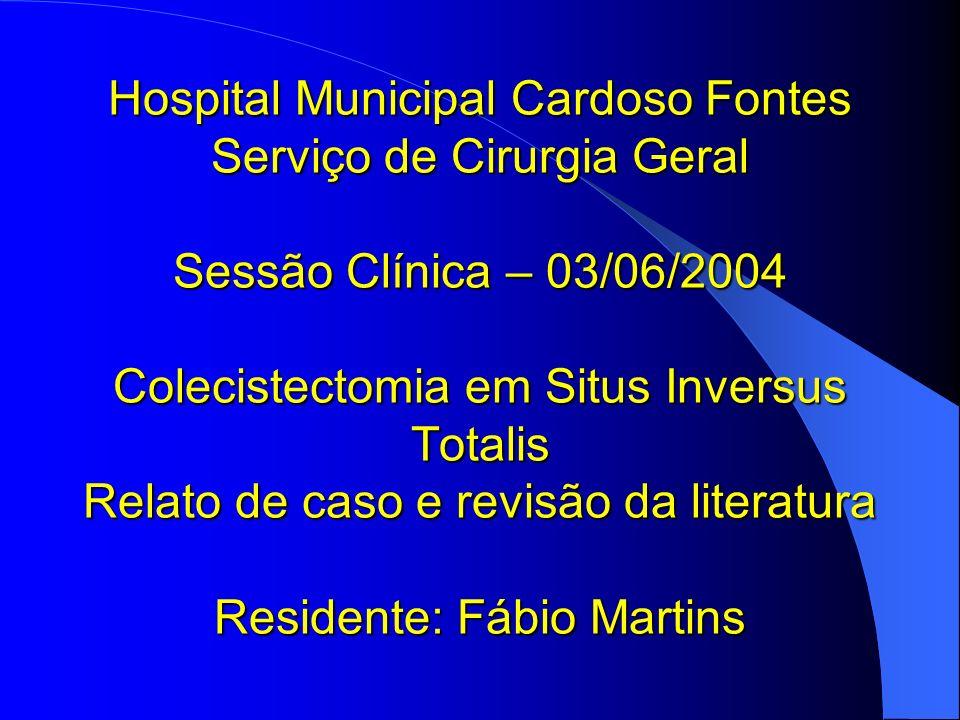 Hospital Municipal Cardoso Fontes Serviço de Cirurgia Geral Sessão Clínica – 03/06/2004 Colecistectomia em Situs Inversus Totalis Relato de caso e rev