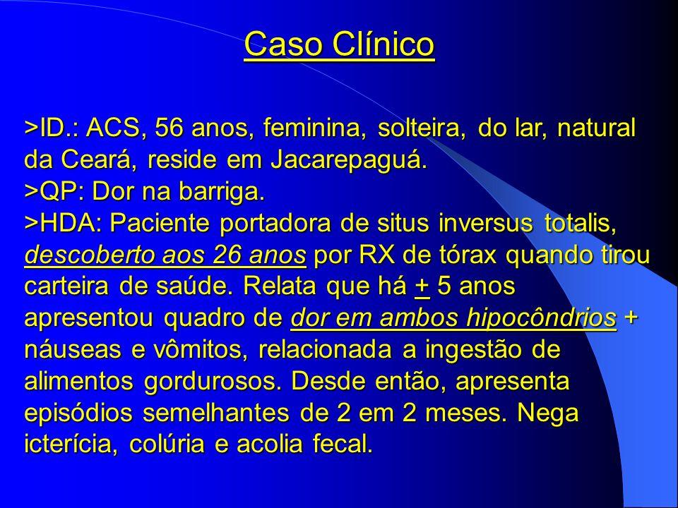 Caso Clínico >ID.: ACS, 56 anos, feminina, solteira, do lar, natural da Ceará, reside em Jacarepaguá. >QP: Dor na barriga. >HDA: Paciente portadora de