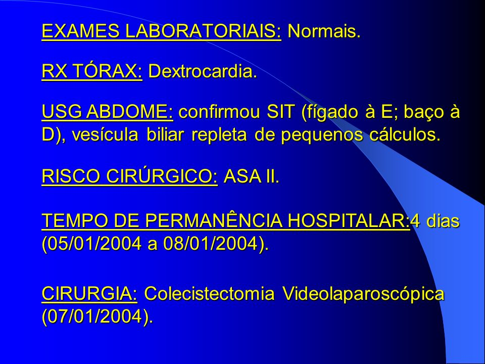 EXAMES LABORATORIAIS: Normais. RX TÓRAX: Dextrocardia. USG ABDOME: confirmou SIT (fígado à E; baço à D), vesícula biliar repleta de pequenos cálculos.