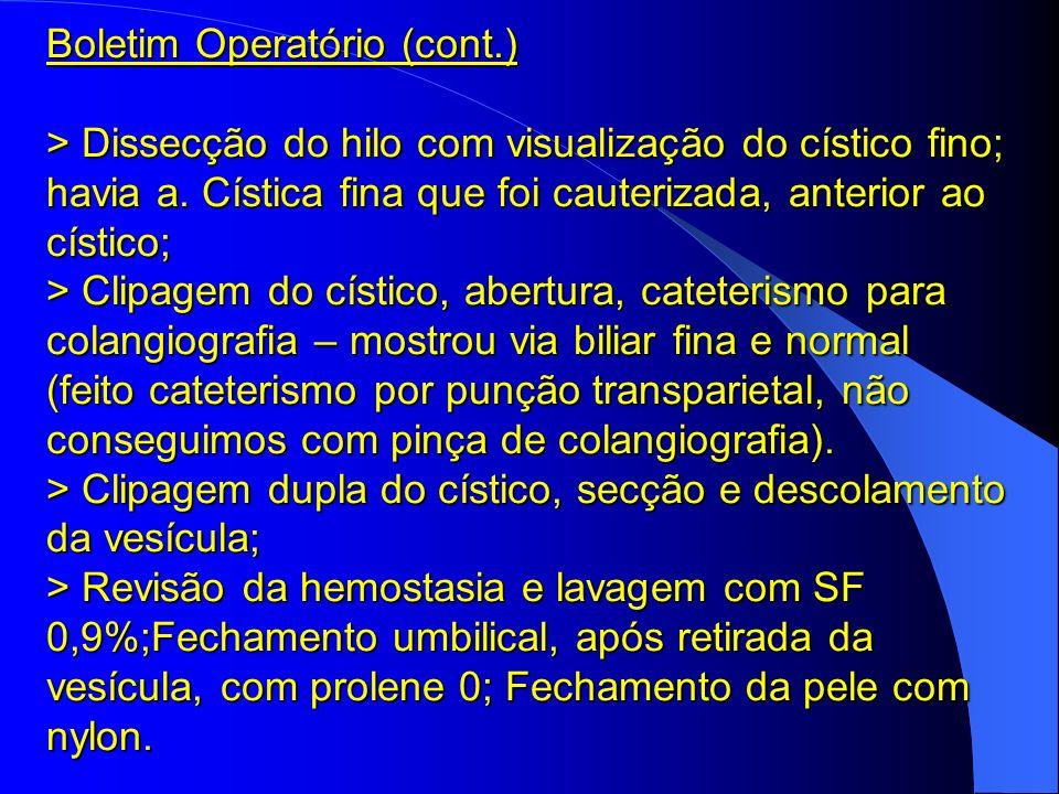 Boletim Operatório (cont.) > Dissecção do hilo com visualização do cístico fino; havia a. Cística fina que foi cauterizada, anterior ao cístico; > Cli