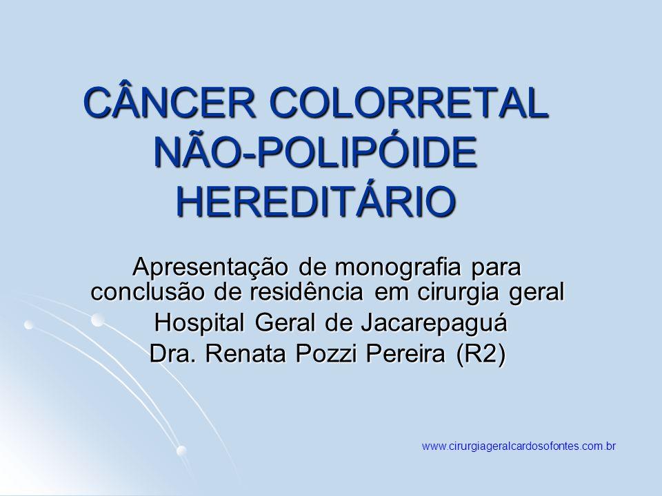 CÂNCER COLORRETAL NÃO-POLIPÓIDE HEREDITÁRIO Apresentação de monografia para conclusão de residência em cirurgia geral Hospital Geral de Jacarepaguá Ho