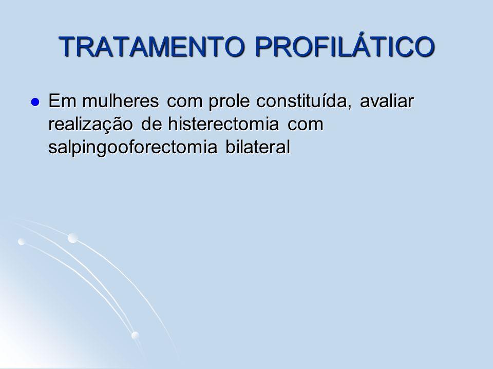 TRATAMENTO PROFILÁTICO Em mulheres com prole constituída, avaliar realização de histerectomia com salpingooforectomia bilateral Em mulheres com prole