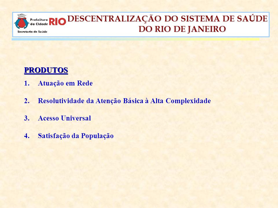 DESCENTRALIZAÇÃO DO SISTEMA DE SAÚDE DESCENTRALIZAÇÃO DO SISTEMA DE SAÚDE DO RIO DE JANEIRO DO RIO DE JANEIRO PRODUTOS 1.Atuação em Rede 2.Resolutivid