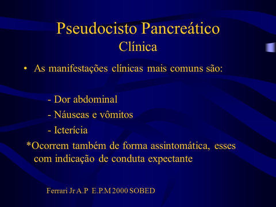 Pseudocisto Pancreático Clínica As manifestações clínicas mais comuns são: - Dor abdominal - Náuseas e vômitos - Icterícia *Ocorrem também de forma as