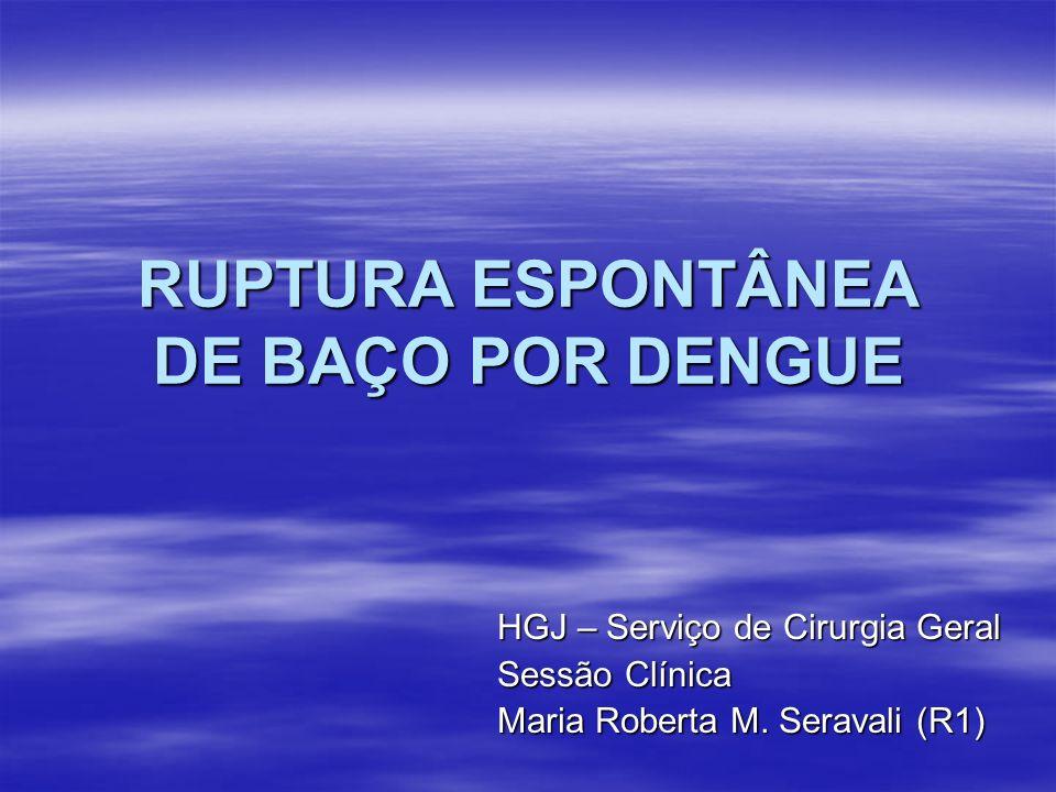 RUPTURA ESPONTÂNEA DE BAÇO POR DENGUE HGJ – Serviço de Cirurgia Geral Sessão Clínica Maria Roberta M. Seravali (R1)
