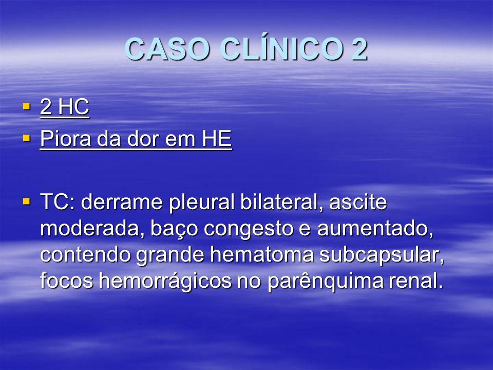 CASO CLÍNICO 2 2 HC 2 HC Piora da dor em HE Piora da dor em HE TC: derrame pleural bilateral, ascite moderada, baço congesto e aumentado, contendo gra