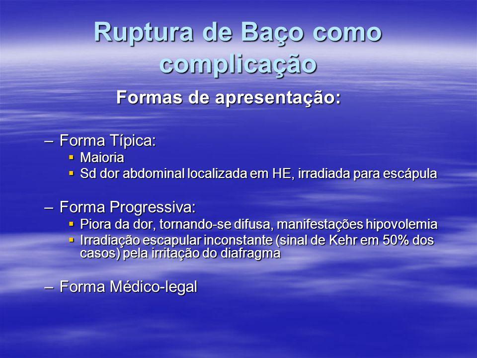 Ruptura de Baço como complicação Formas de apresentação: –Forma Típica: Maioria Maioria Sd dor abdominal localizada em HE, irradiada para escápula Sd