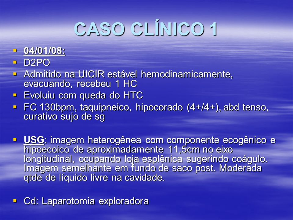 CASO CLÍNICO 2 2 HC 2 HC Piora da dor em HE Piora da dor em HE TC: derrame pleural bilateral, ascite moderada, baço congesto e aumentado, contendo grande hematoma subcapsular, focos hemorrágicos no parênquima renal.