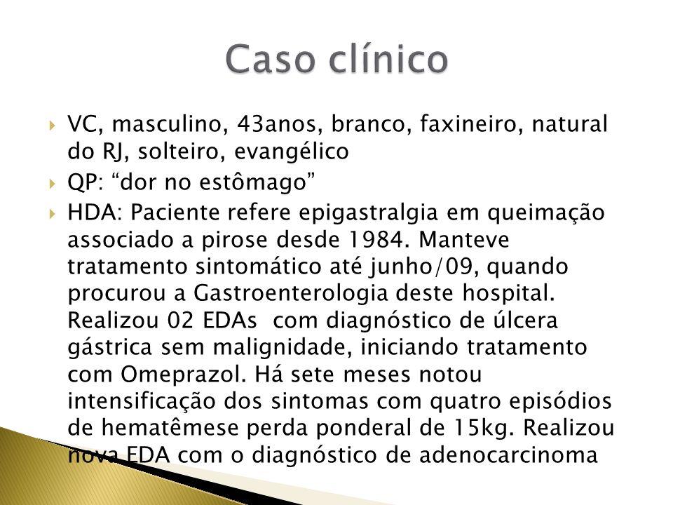 VC, masculino, 43anos, branco, faxineiro, natural do RJ, solteiro, evangélico QP: dor no estômago HDA: Paciente refere epigastralgia em queimação asso