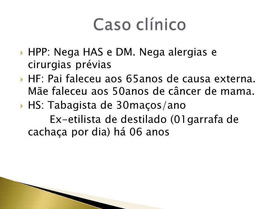 HPP: Nega HAS e DM. Nega alergias e cirurgias prévias HF: Pai faleceu aos 65anos de causa externa. Mãe faleceu aos 50anos de câncer de mama. HS: Tabag