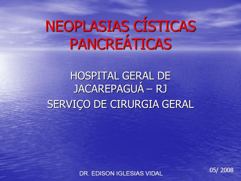 NEOPLASIAS CÍSTICAS PANCREÁTICAS HOSPITAL GERAL DE JACAREPAGUÁ – RJ SERVIÇO DE CIRURGIA GERAL DR. EDISON IGLESIAS VIDAL 05/ 2008