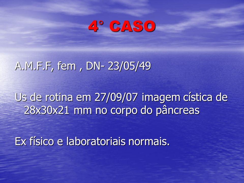 4° CASO A.M.F.F, fem, DN- 23/05/49 Us de rotina em 27/09/07 imagem cística de 28x30x21 mm no corpo do pâncreas Ex físico e laboratoriais normais.