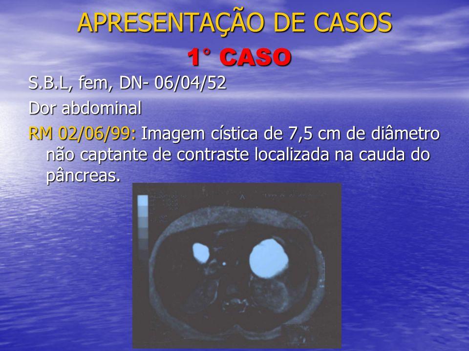 APRESENTAÇÃO DE CASOS 1° CASO S.B.L, fem, DN- 06/04/52 Dor abdominal RM 02/06/99: Imagem cística de 7,5 cm de diâmetro não captante de contraste local